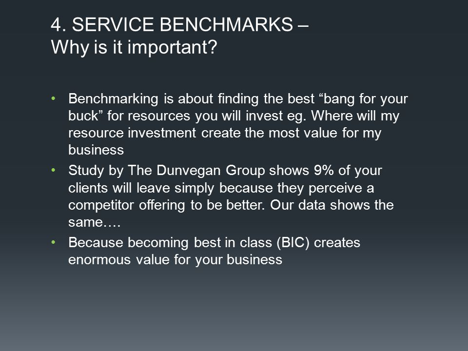"4. SERVICE BENCHMARKS – Why is it important? Benchmarking is about finding the best ""bang for your buck"" for resources you will invest eg. Where will"