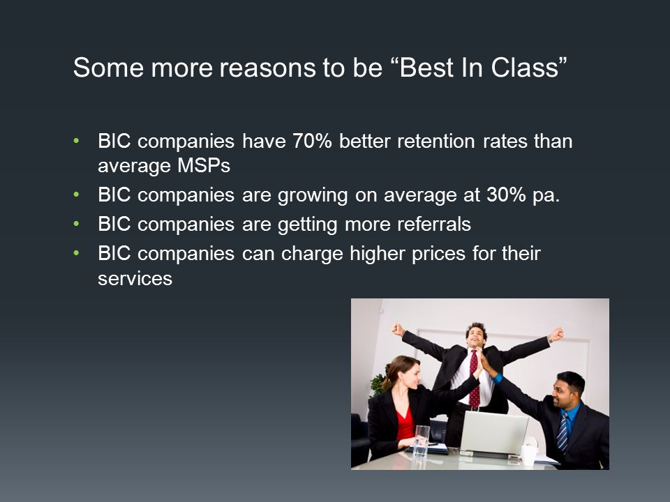 "Some more reasons to be ""Best In Class"" BIC companies have 70% better retention rates than average MSPs BIC companies are growing on average at 30% pa"