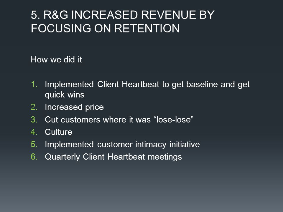 5. R&G INCREASED REVENUE BY FOCUSING ON RETENTION How we did it 1.Implemented Client Heartbeat to get baseline and get quick wins 2.Increased price 3.