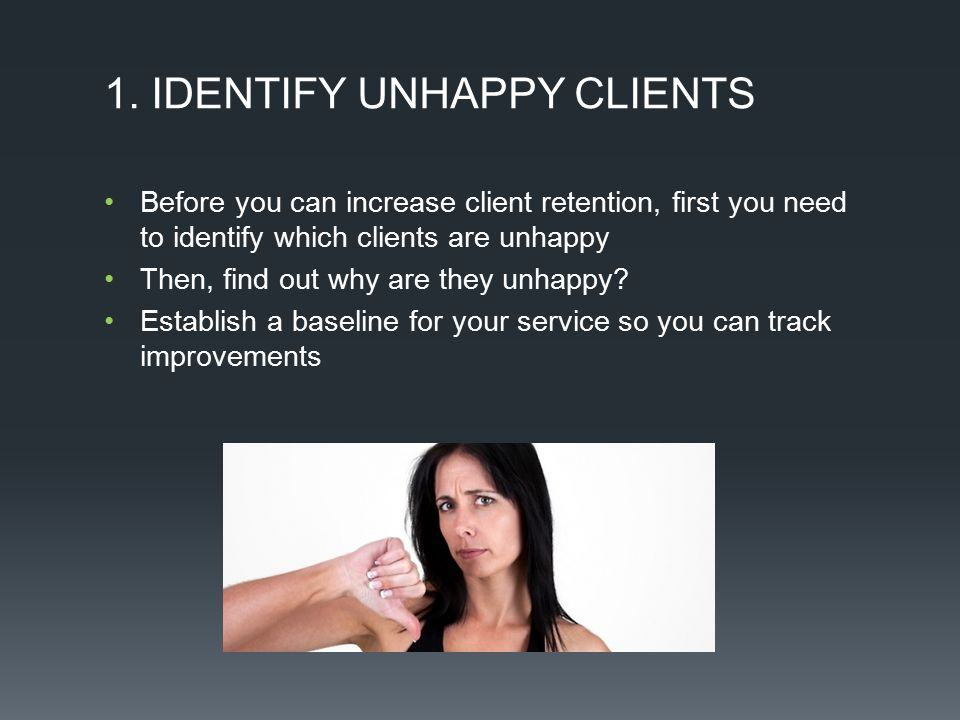 1. IDENTIFY UNHAPPY CLIENTS Before you can increase client retention, first you need to identify which clients are unhappy Then, find out why are they