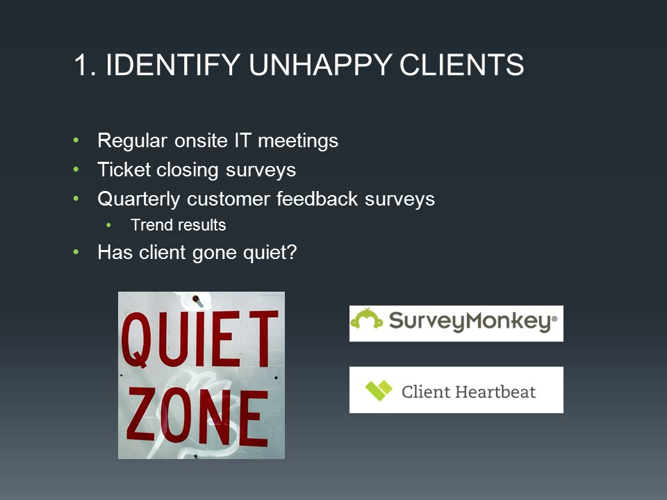1. IDENTIFY UNHAPPY CLIENTS Regular onsite IT meetings Ticket closing surveys Quarterly customer feedback surveys Trend results Has client gone quiet?