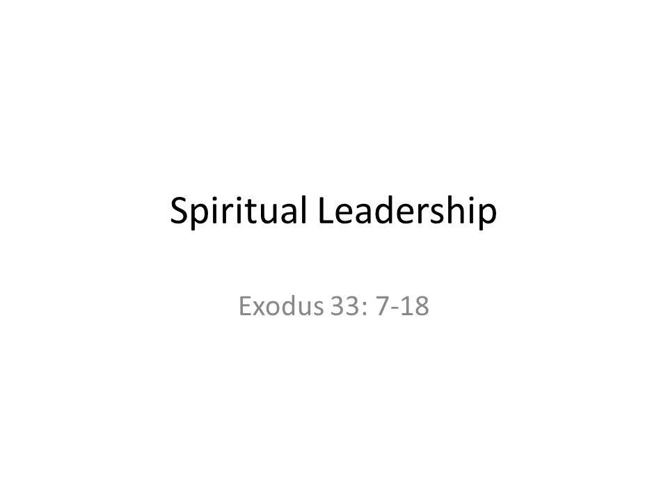 Spiritual Leadership Exodus 33: 7-18