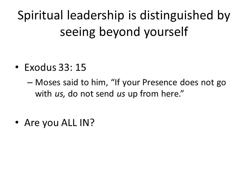 Spiritual leadership is distinguished by seeing beyond yourself Exodus 33: 15 – Moses said to him, If your Presence does not go with us, do not send us up from here. Are you ALL IN