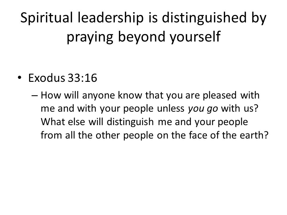 Spiritual leadership is distinguished by praying beyond yourself Exodus 33:16 – How will anyone know that you are pleased with me and with your people unless you go with us.