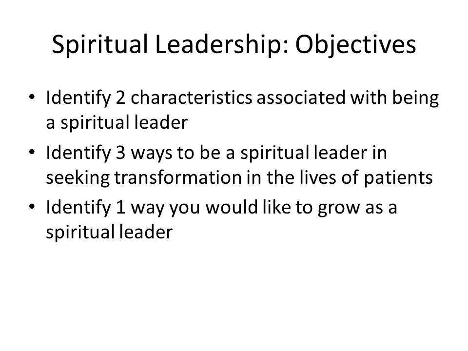 Spiritual Leadership: Objectives Identify 2 characteristics associated with being a spiritual leader Identify 3 ways to be a spiritual leader in seeking transformation in the lives of patients Identify 1 way you would like to grow as a spiritual leader