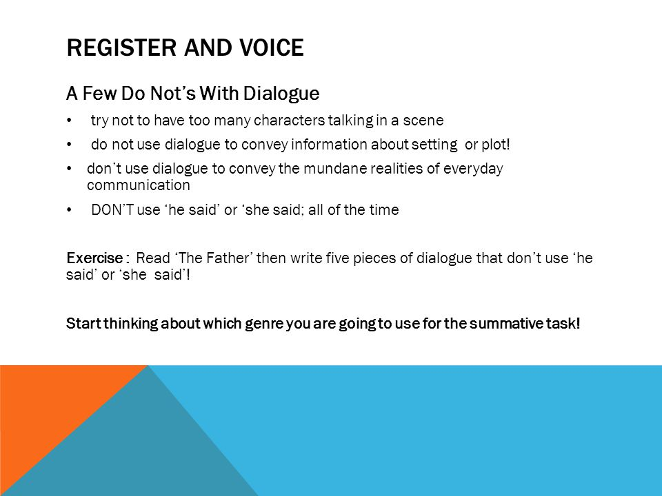 REGISTER AND VOICE A Few Do Not's With Dialogue try not to have too many characters talking in a scene do not use dialogue to convey information about