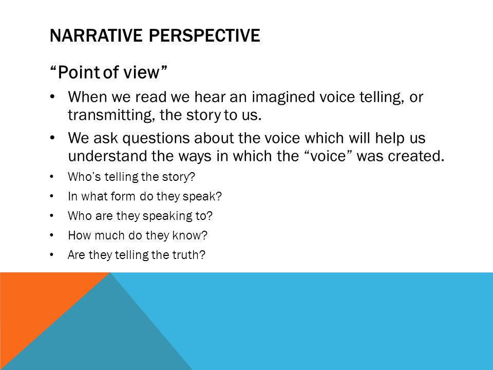 """NARRATIVE PERSPECTIVE """"Point of view"""" When we read we hear an imagined voice telling, or transmitting, the story to us. We ask questions about the voi"""