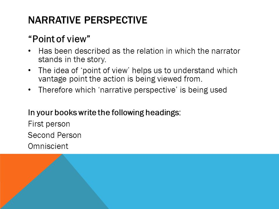 """NARRATIVE PERSPECTIVE """"Point of view"""" Has been described as the relation in which the narrator stands in the story. The idea of 'point of view' helps"""