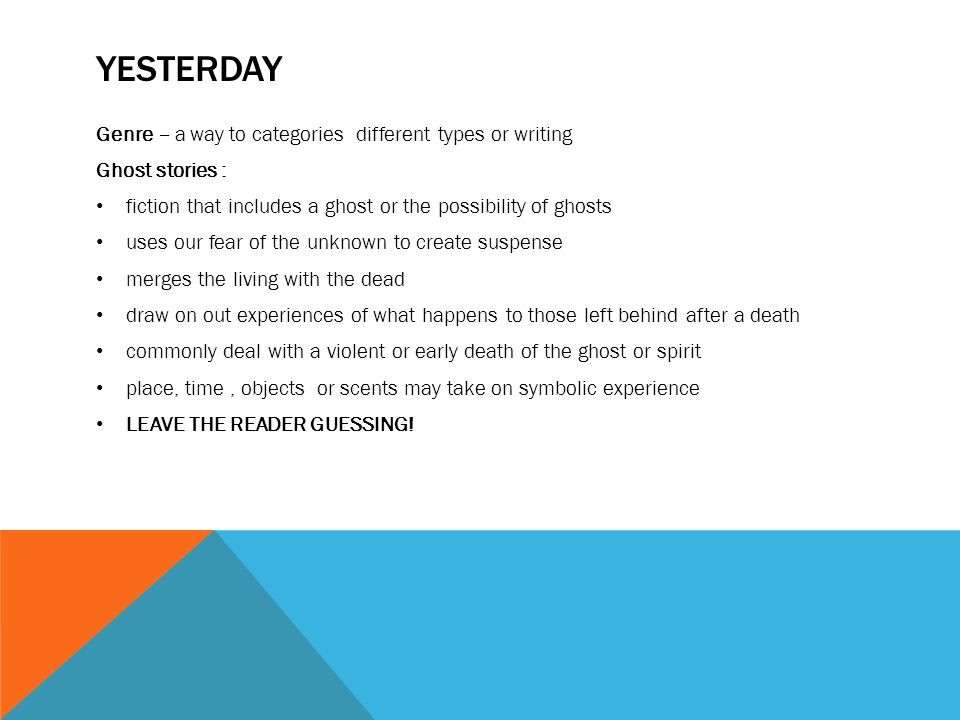 YESTERDAY Genre – a way to categories different types or writing Ghost stories : fiction that includes a ghost or the possibility of ghosts uses our fear of the unknown to create suspense merges the living with the dead draw on out experiences of what happens to those left behind after a death commonly deal with a violent or early death of the ghost or spirit place, time, objects or scents may take on symbolic experience LEAVE THE READER GUESSING!