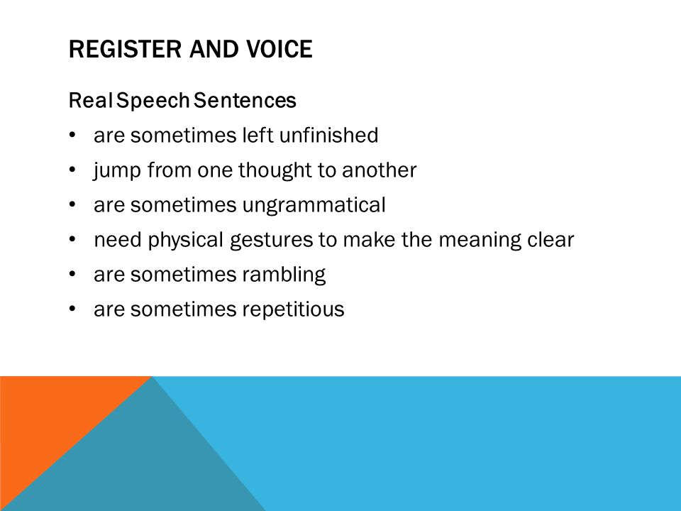 REGISTER AND VOICE Real Speech Sentences are sometimes left unfinished jump from one thought to another are sometimes ungrammatical need physical gest