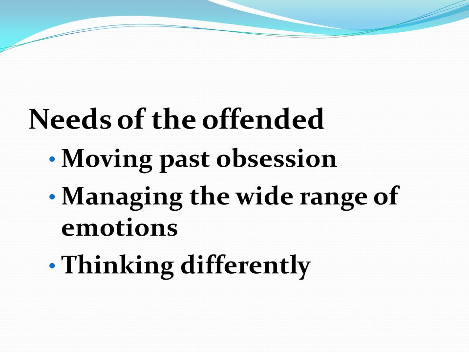 Needs of the offended Moving past obsession Managing the wide range of emotions Thinking differently