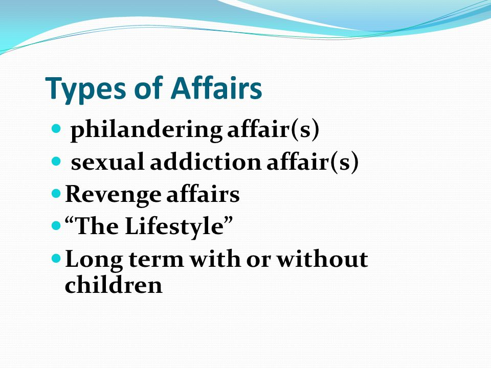 Types of Affairs philandering affair(s) sexual addiction affair(s) Revenge affairs The Lifestyle Long term with or without children