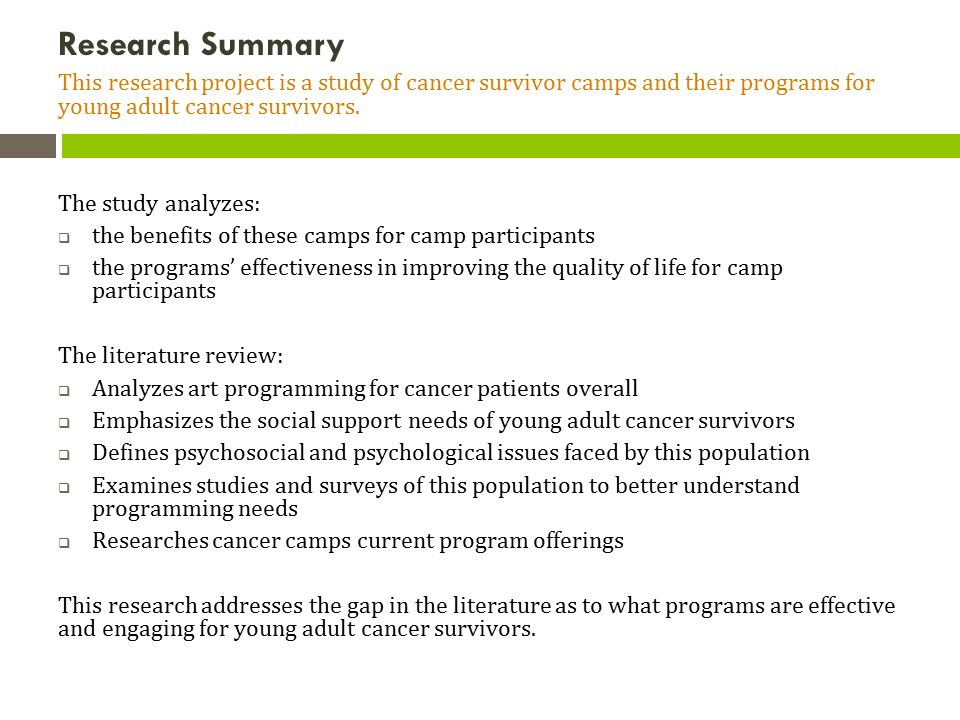 Research Summary This research project is a study of cancer survivor camps and their programs for young adult cancer survivors.