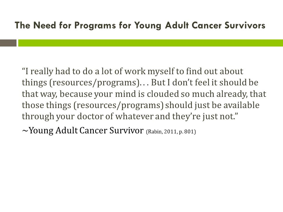 "The Need for Programs for Young Adult Cancer Survivors ""I really had to do a lot of work myself to find out about things (resources/programs)... But I"
