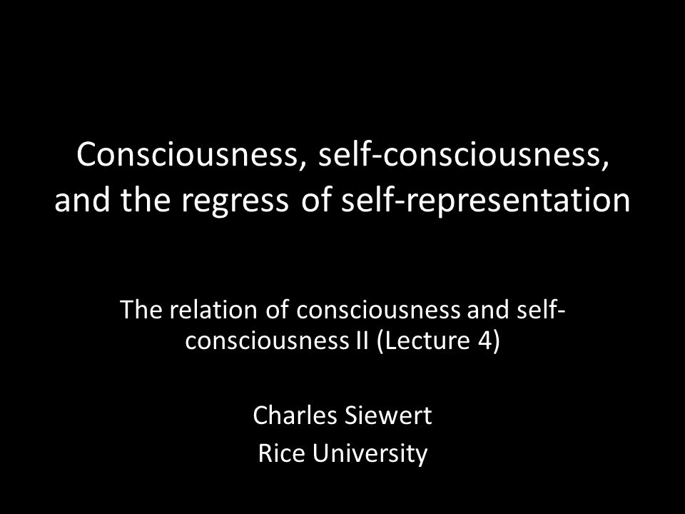Consciousness, self-consciousness, and the regress of self-representation The relation of consciousness and self- consciousness II (Lecture 4) Charles Siewert Rice University