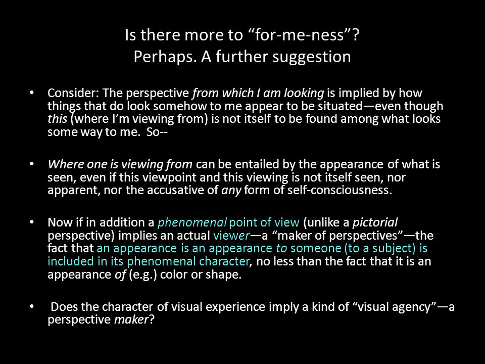 """Is there more to """"for-me-ness""""? Perhaps. A further suggestion Consider: The perspective from which I am looking is implied by how things that do look"""