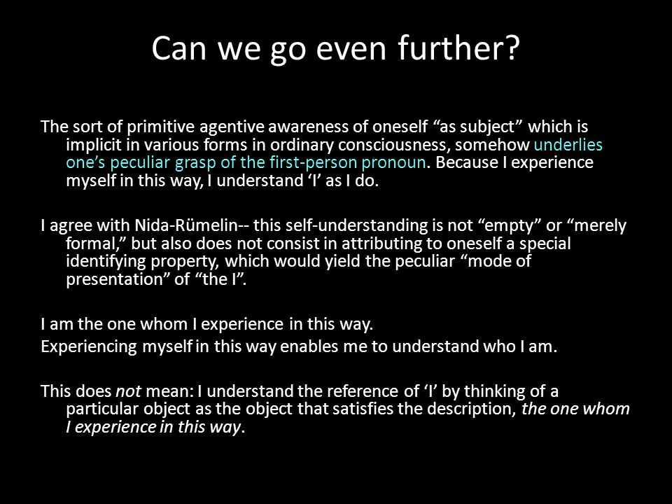 """Can we go even further? The sort of primitive agentive awareness of oneself """"as subject"""" which is implicit in various forms in ordinary consciousness,"""