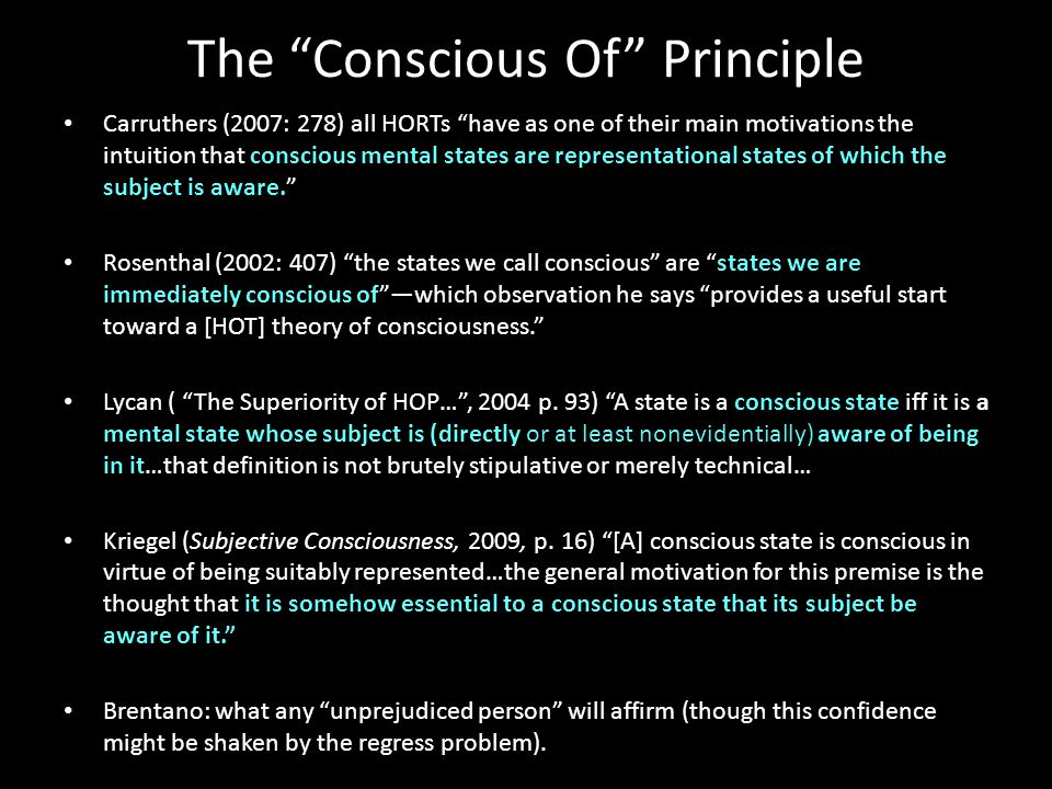 The Conscious Of Principle Carruthers (2007: 278) all HORTs have as one of their main motivations the intuition that conscious mental states are representational states of which the subject is aware. Rosenthal (2002: 407) the states we call conscious are states we are immediately conscious of —which observation he says provides a useful start toward a [HOT] theory of consciousness. Lycan ( The Superiority of HOP… , 2004 p.