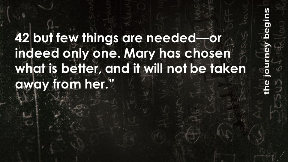 """42 but few things are needed—or indeed only one. Mary has chosen what is better, and it will not be taken away from her."""""""