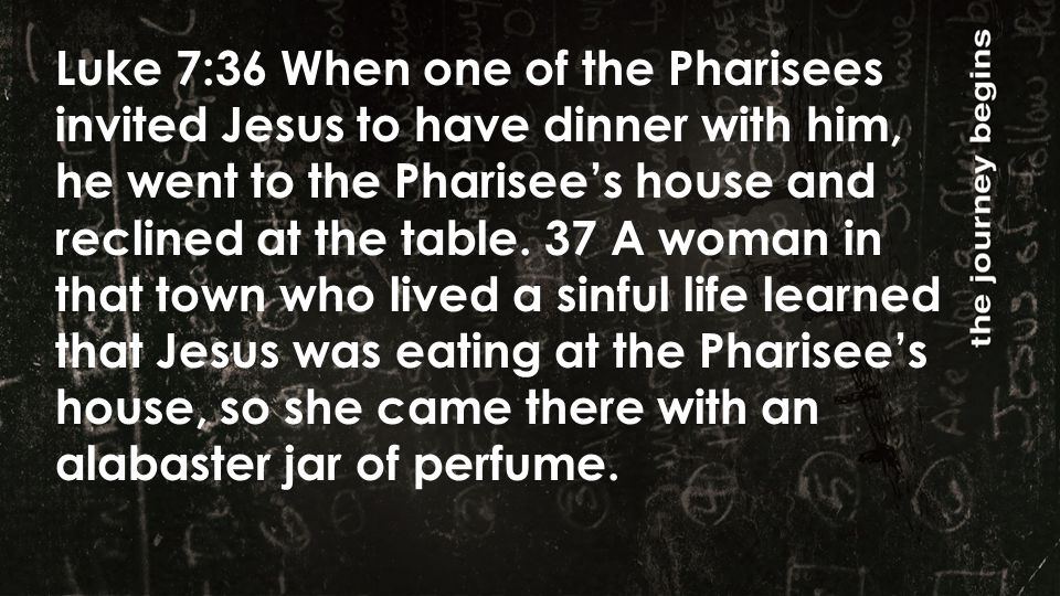 Luke 7:36 When one of the Pharisees invited Jesus to have dinner with him, he went to the Pharisee's house and reclined at the table.