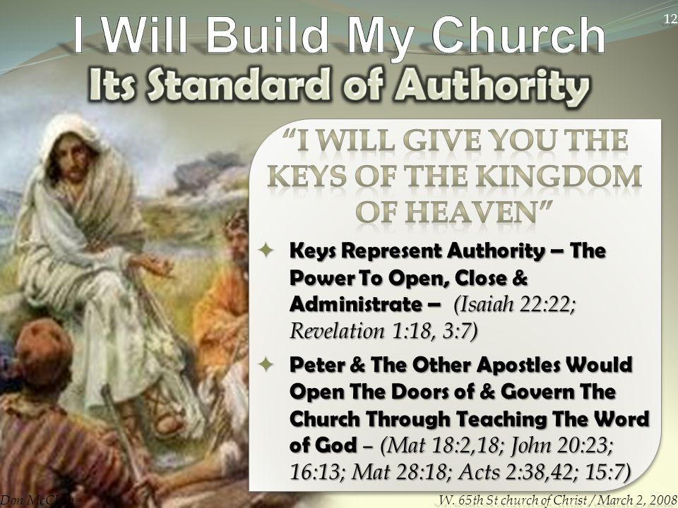  Keys Represent Authority – The Power To Open, Close & Administrate – (Isaiah 22:22; Revelation 1:18, 3:7)  Peter & The Other Apostles Would Open The Doors of & Govern The Church Through Teaching The Word of God – (Mat 18:2,18; John 20:23; 16:13; Mat 28:18; Acts 2:38,42; 15:7) Don McClain 12 W.
