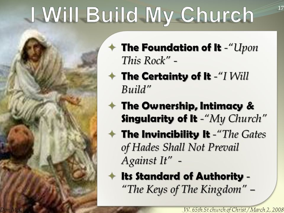  The Foundation of It - Upon This Rock -  The Certainty of It - I Will Build  The Ownership, Intimacy & Singularity of It - My Church  The Invincibility It - The Gates of Hades Shall Not Prevail Against It -  Its Standard of Authority - The Keys of The Kingdom – Don McClain 17 W.