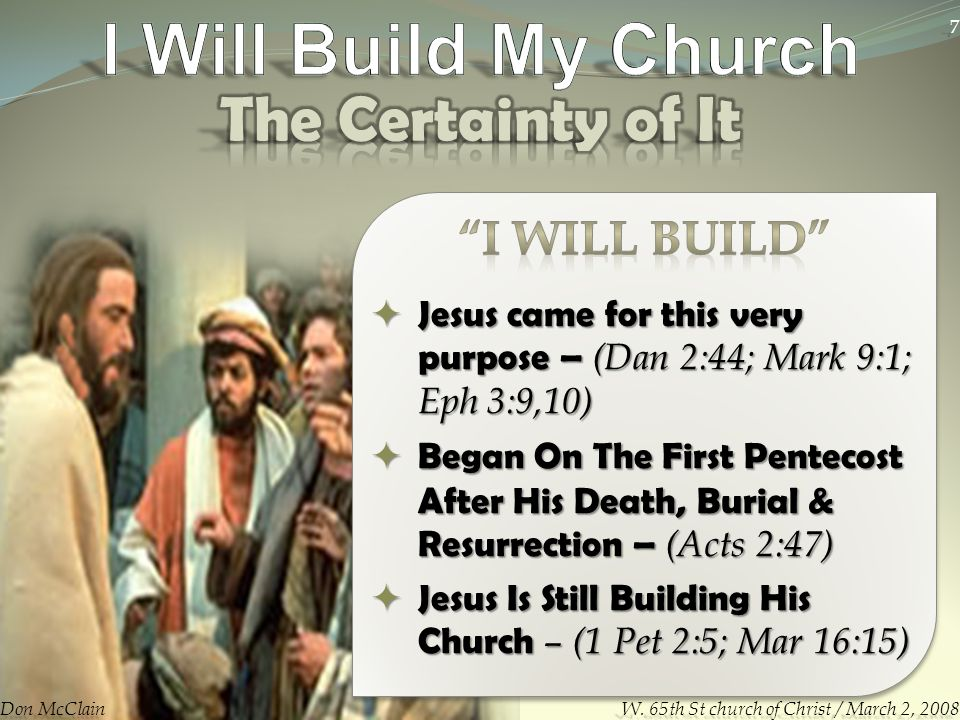  Jesus came for this very purpose – (Dan 2:44; Mark 9:1; Eph 3:9,10)  Began On The First Pentecost After His Death, Burial & Resurrection – (Acts 2:47)  Jesus Is Still Building His Church – (1 Pet 2:5; Mar 16:15) Don McClain 7 W.