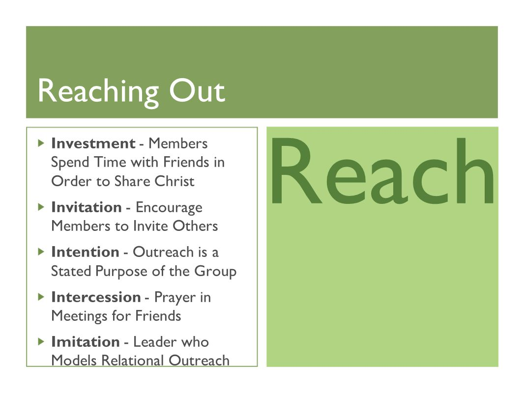 Reaching Out Investment - Members Spend Time with Friends in Order to Share Christ Invitation - Encourage Members to Invite Others Intention - Outreach is a Stated Purpose of the Group Intercession - Prayer in Meetings for Friends Imitation - Leader who Models Relational Outreach Reach