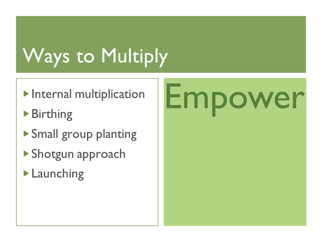 Ways to Multiply Internal multiplication Birthing Small group planting Shotgun approach Launching Empower