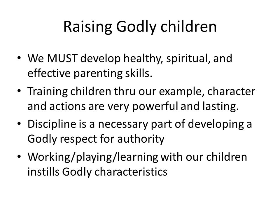Raising Godly children We MUST develop healthy, spiritual, and effective parenting skills.