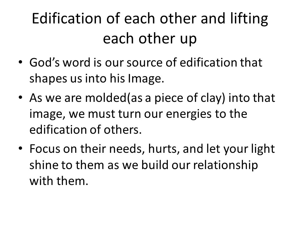 Edification of each other and lifting each other up God's word is our source of edification that shapes us into his Image.