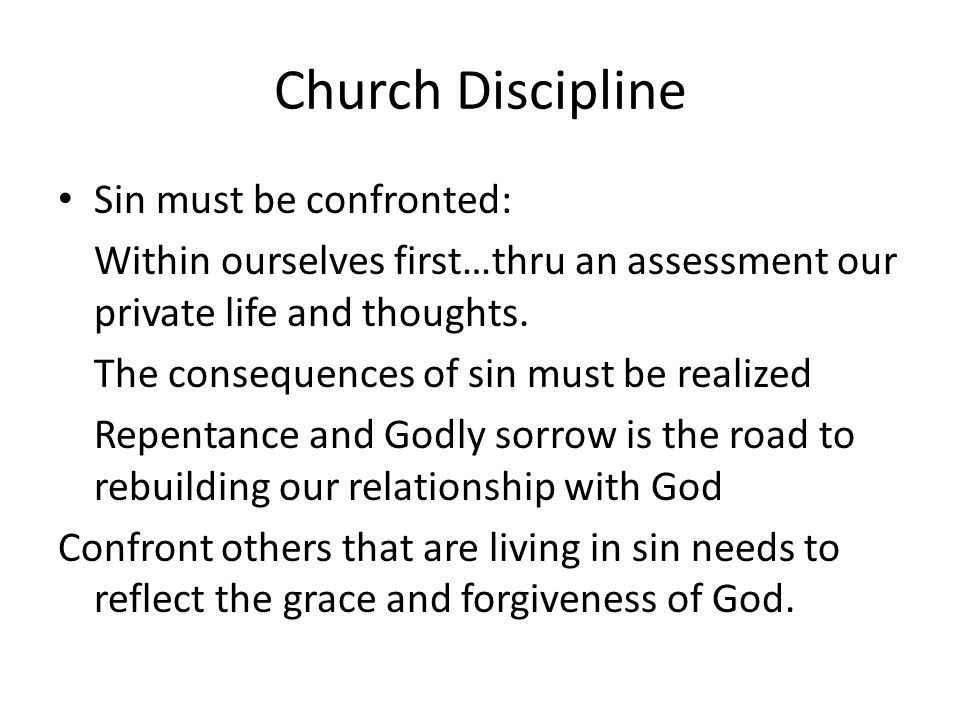 Church Discipline Sin must be confronted: Within ourselves first…thru an assessment our private life and thoughts.