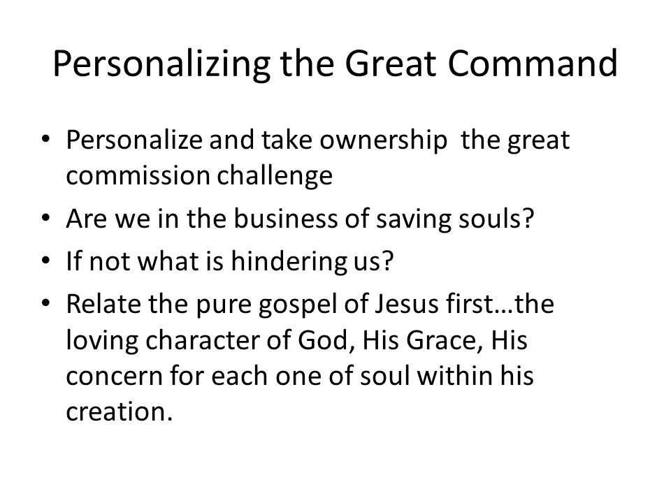 Personalizing the Great Command Personalize and take ownership the great commission challenge Are we in the business of saving souls.