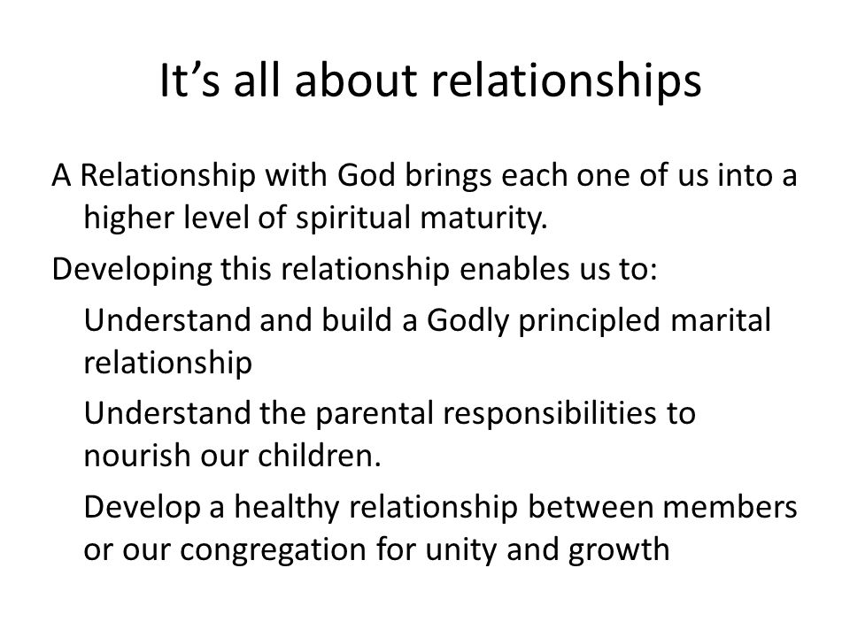 It's all about relationships A Relationship with God brings each one of us into a higher level of spiritual maturity.