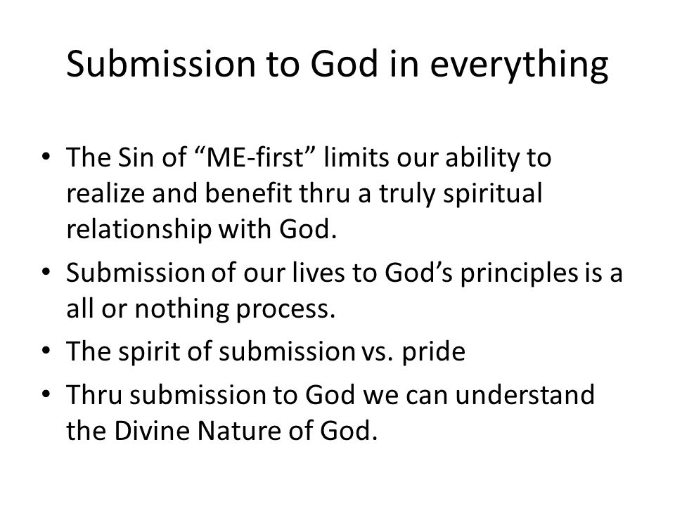 Submission to God in everything The Sin of ME-first limits our ability to realize and benefit thru a truly spiritual relationship with God.