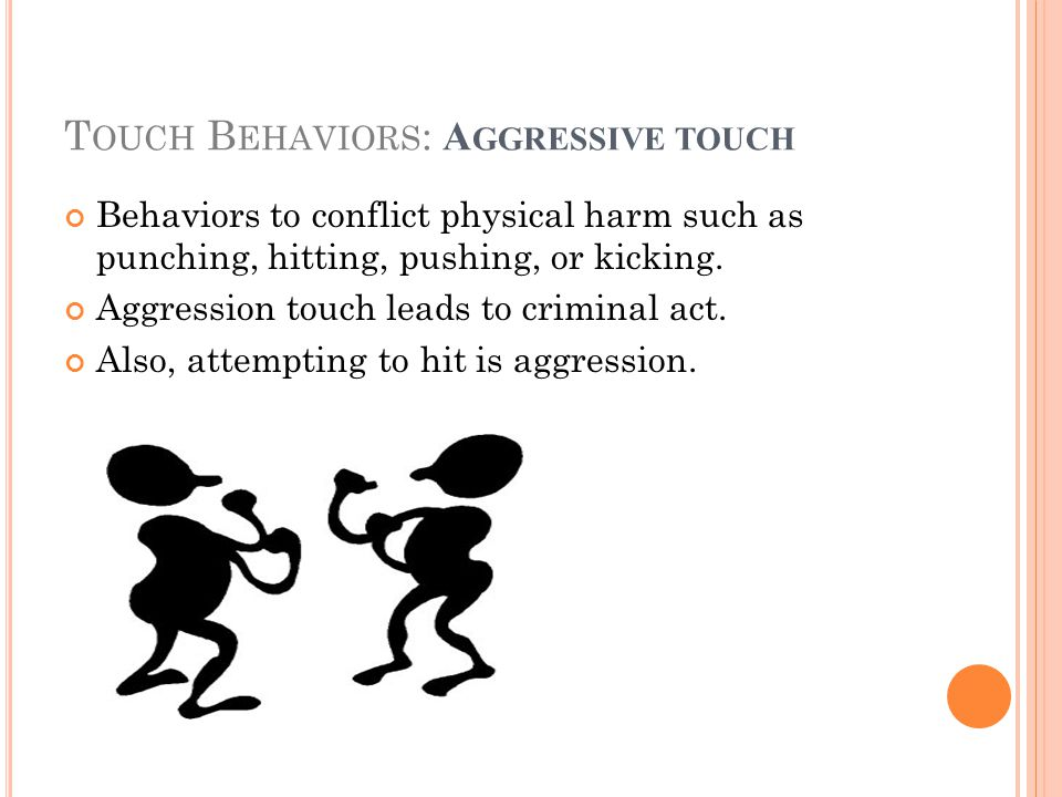 T OUCH B EHAVIORS : A GGRESSIVE TOUCH Behaviors to conflict physical harm such as punching, hitting, pushing, or kicking.