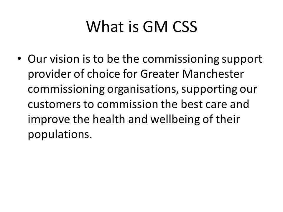 What is GM CSS Our vision is to be the commissioning support provider of choice for Greater Manchester commissioning organisations, supporting our cus