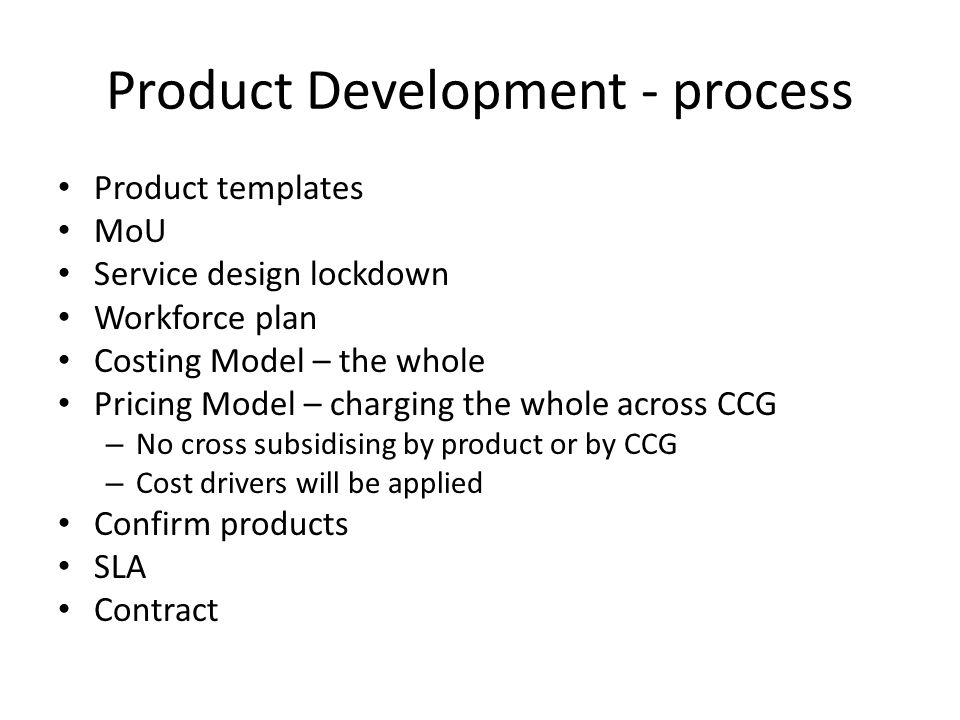Product Development - process Product templates MoU Service design lockdown Workforce plan Costing Model – the whole Pricing Model – charging the whol