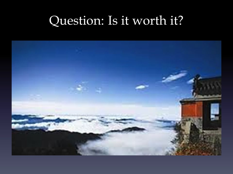 Question: Is it worth it?