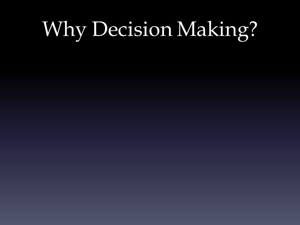 Why Decision Making?