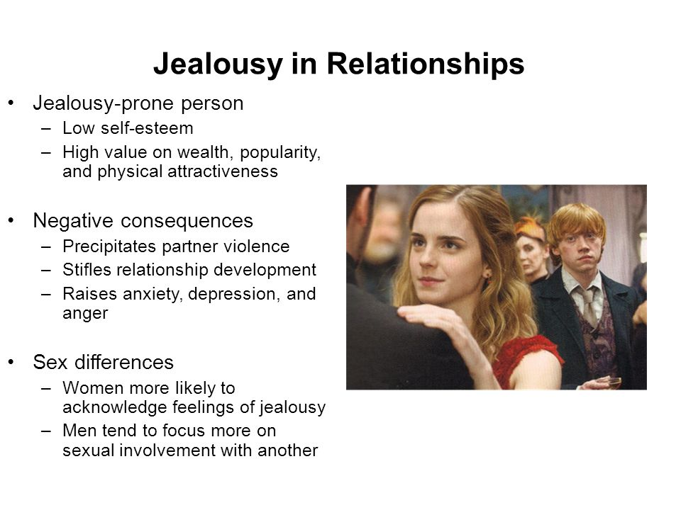 Jealousy in Relationships Jealousy-prone person –Low self-esteem –High value on wealth, popularity, and physical attractiveness Negative consequences