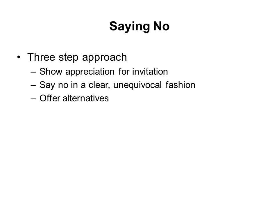 Saying No Three step approach –Show appreciation for invitation –Say no in a clear, unequivocal fashion –Offer alternatives