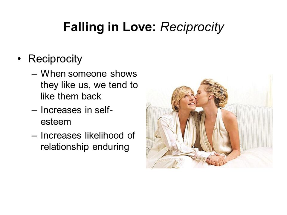 Falling in Love: Reciprocity Reciprocity –When someone shows they like us, we tend to like them back –Increases in self- esteem –Increases likelihood
