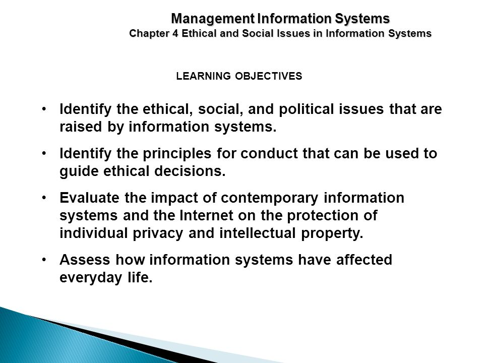 LEARNING OBJECTIVES Management Information Systems Chapter 4 Ethical and Social Issues in Information Systems Identify the ethical, social, and political issues that are raised by information systems.