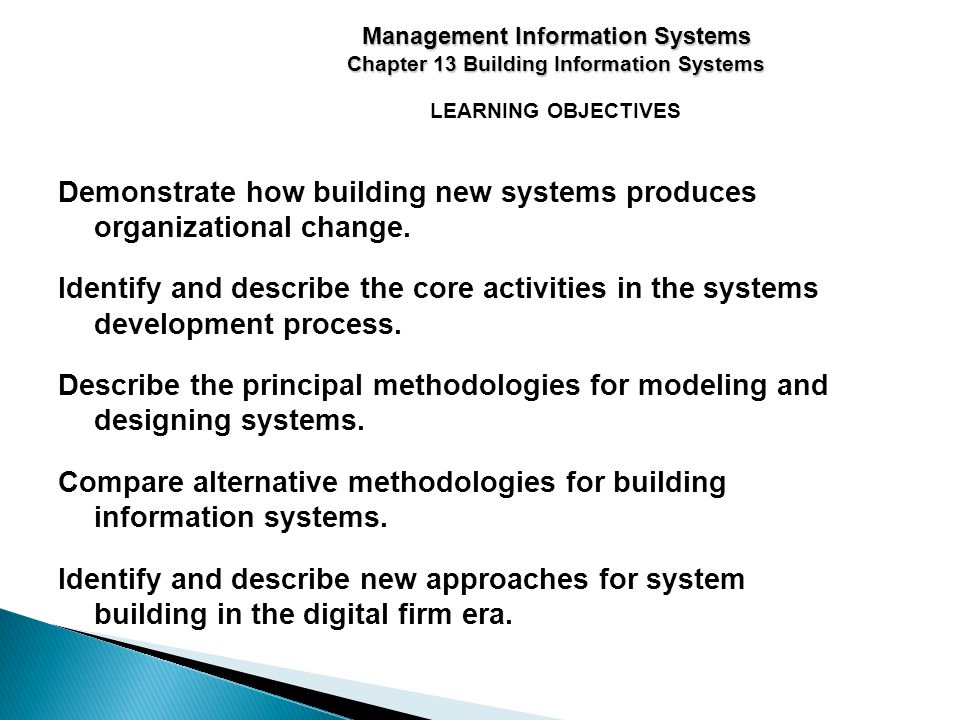 LEARNING OBJECTIVES Management Information Systems Chapter 13 Building Information Systems Demonstrate how building new systems produces organizational change.