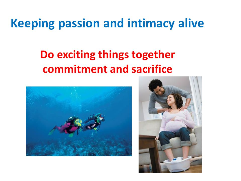 Keeping passion and intimacy alive Do exciting things together commitment and sacrifice