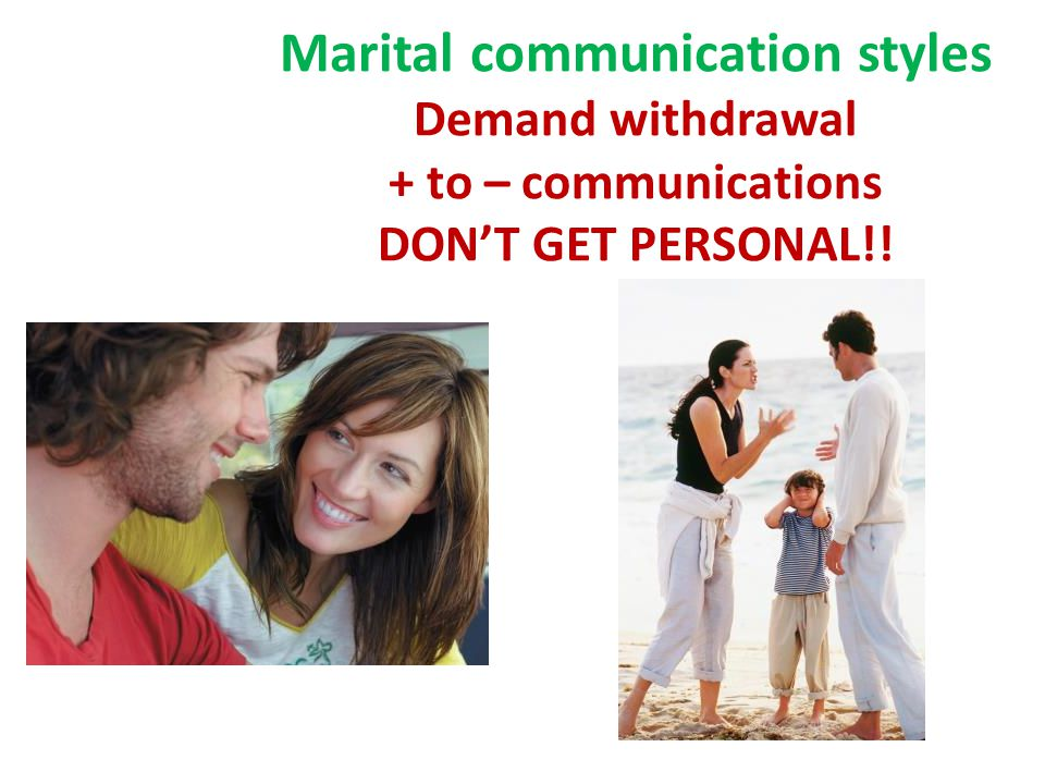 Marital communication styles Demand withdrawal + to – communications DON'T GET PERSONAL!!