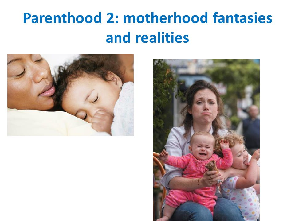 Parenthood 2: motherhood fantasies and realities