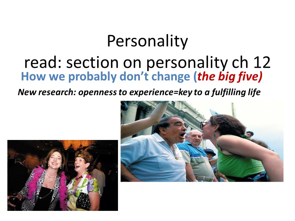 Personality read: section on personality ch 12 How we probably don't change (the big five) New research: openness to experience=key to a fulfilling life