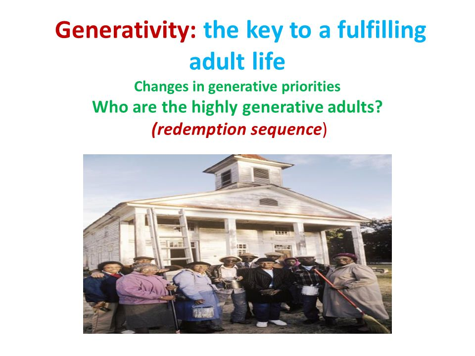 Generativity: the key to a fulfilling adult life Changes in generative priorities Who are the highly generative adults.